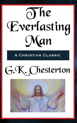 The Everlasting Man Complete and Unabridged - Chesterton, G K
