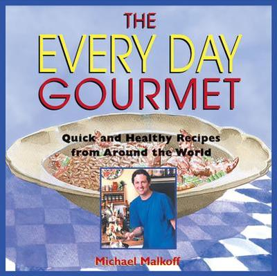 The Every Day Gourmet: Quick and Healthy Recipes from Around the World - Malkoff, Michael