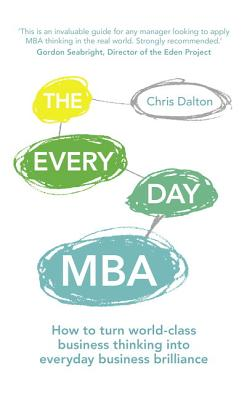 The Every Day MBA: How to turn world-class business thinking into everyday business brilliance - Dalton, Chris