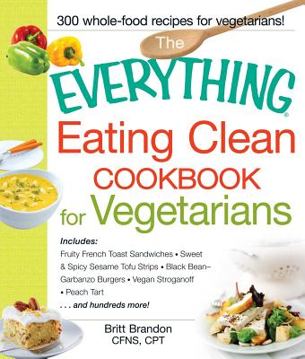 The Everything Eating Clean Cookbook for Vegetarians: Includes Fruity French Toast Sandwiches, Sweet & Spicy Sesame Tofu Strips, Black Bean-Garbanzo Burgers, Vegan Stroganoff, Peach Tart and hundreds more! - Brandon, Britt