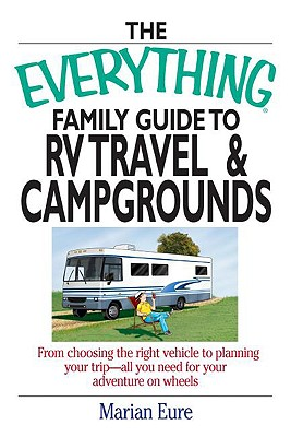 The Everything Family Guide to RV Travel and Campgrounds: From Choosing the Right Vehicle to Planning Your Trip--All You Need for Your Adventure on Wheels - Eure, Marian