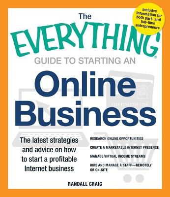 The Everything Guide to Starting an Online Business: The Latest Strategies and Advice on How To Start a Profitable Internet Business - Craig, Randall