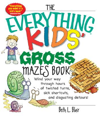 The Everything Kids' Gross Mazes Book: Wind Your Way Through Hours of Twisted Turns, Sick Shortcuts, and Disgusting Detours! - Blair, Beth L
