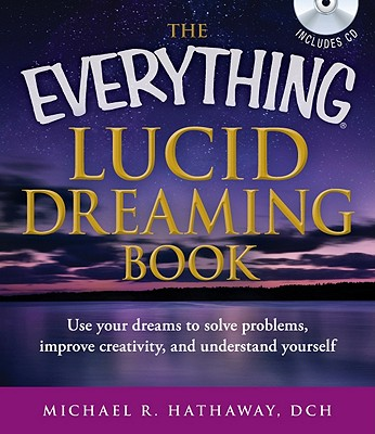 The Everything Lucid Dreaming: Use Your Dreams to Solve Problems, Improve Creativity, and Understand Yourself - Hathaway, Michael R.