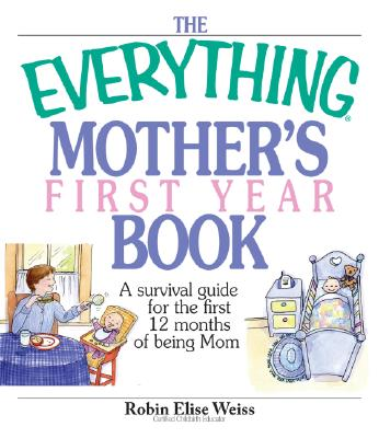 The Everything Mother's First Year Book: A Survival Guide for the First 12 Months of Being Mom - Weiss, Robin Elise