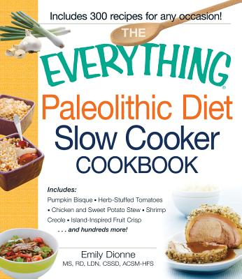 The Everything Paleolithic Diet Slow Cooker Cookbook: Includes Pumpkin Bisque, Herb-Stuffed Tomatoes, Chicken and Sweet Potato Stew, Shrimp Creole, Island-Inspired Fruit Crisp and hundreds more! - Dionne, Emily