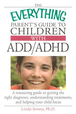 The Everything Parent's Guide to Children with ADD/ADHD: A Reassuring Guide to Getting the Right Diagnosis, Understanding Treatments, and Helping Your Child Focus - Sonna, Linda