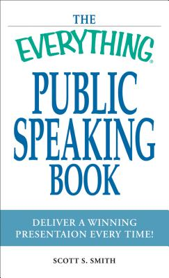 The Everything Public Speaking Book: Deliver a Winning Presentation Every Time! - Smith, Scott S