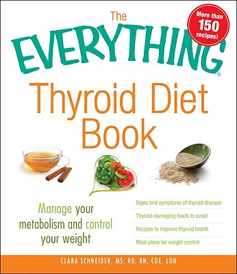 The Everything Thyroid Diet Book: Lose Weight and Manage Your Metabolism with 100 Delicious Recipes - Frick, Kelly, RD