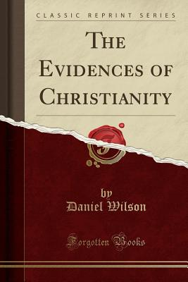 The Evidences of Christianity (Classic Reprint) - Wilson, Daniel, Sir