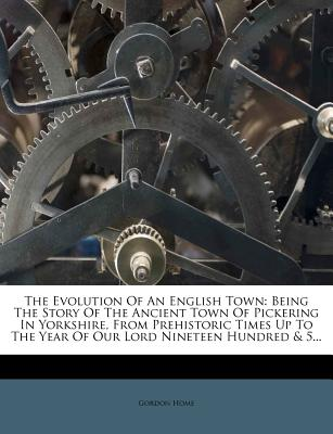 The Evolution of an English Town: Being the Story of the Ancient Town of Pickering in Yorkshire, from Prehistoric Times Up to the Year of Our Lord Nineteen Hundred & 5... - Home, Gordon