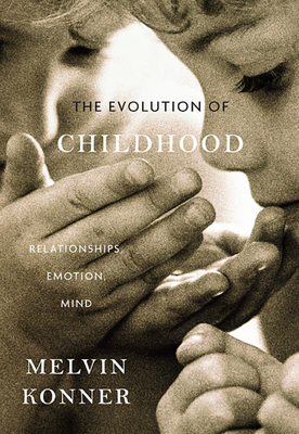 The Evolution of Childhood: Relationships, Emotion, Mind - Konner, Melvin