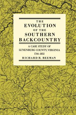 The Evolution of the Southern Backcountry: A Case Study of Lunenburg County, Virginia, 1746-1832 - Beeman, Richard R
