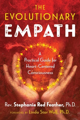 The Evolutionary Empath: A Practical Guide for Heart-Centered Consciousness - Red Feather, Rev Stephanie, and Star Wolf, Linda (Foreword by)
