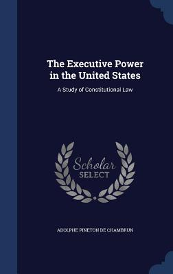 The Executive Power in the United States: A Study of Constitutional Law - De Chambrun, Adolphe Pineton