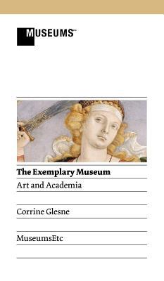 The Exemplary Museum: Art and Academia - Glesne, Corrine