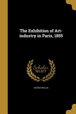 The Exhibition of Art-Industry in Paris, 1855 - Wallis, George