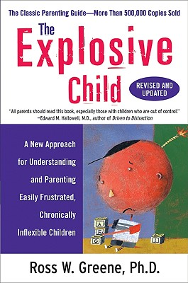 The Explosive Child: A New Approach for Understanding and Parenting Easily Frustrated, Chronically Inflexible Children - Greene, Ross W, PH.D.