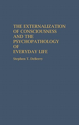 The Externalization of Consciousness and the Psychopathology of Everyday Life - Deberry, Stephen T