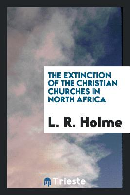 The Extinction of the Christian Churches in North Africa - Holme, L R