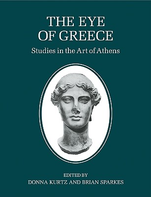 The Eye of Greece: Studies in the Art of Athens - Kurtz, Donna (Editor), and Sparkes, Brian, Professor (Editor), and Donna, Kurtz (Editor)