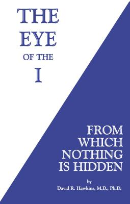 The Eye of the I: From Which Nothing Is Hidden - Hawkins, David R.