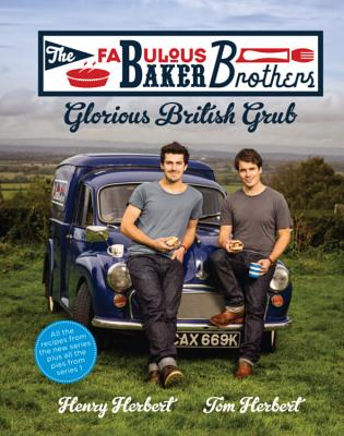The Fabulous Baker Brothers: Glorious British Grub - Herbert, Henry, and Herbert, Tom