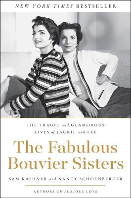 The Fabulous Bouvier Sisters: The Tragic and Glamorous Lives of Jackie and Lee - Kashner, Sam, and Schoenberger, Nancy