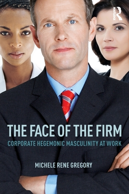 The Face of the Firm: Corporate Hegemonic Masculinity at Work - Gregory, Michele Rene
