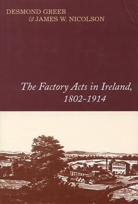 The Factory Acts in Ireland, 1802-1914 - Greer, Desmond, and Nicolson, James W