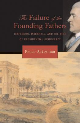 The Failure of the Founding Fathers: Jefferson, Marshall, and the Rise of Presidential Democracy - Ackerman, Bruce A