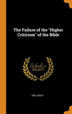 The Failure of the Higher Criticism of the Bible - Reich, Emil