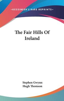 The Fair Hills of Ireland - Gwynn, Stephen Lucius