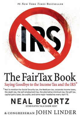 The FairTax Book: Saying Goodbye to the Income Tax and the IRS - Boortz, Neal, and Linder, John, Congressman