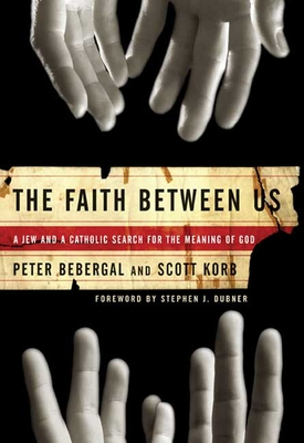 The Faith Between Us: A Jew and a Catholic Search for the Meaning of God - Korb, Scott, and Bebergal, Peter, and Dubner, Stephen J (Foreword by)