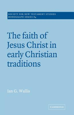 The Faith of Jesus Christ in Early Christian Traditions - Wallis, Ian G