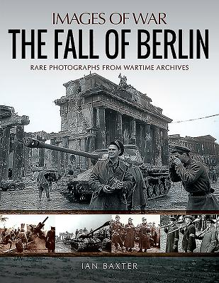The Fall of Berlin: Rare Photographs from Wartime Archives - Baxter, Ian