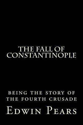 The Fall of Constantinople: Being the Story of the Fourth Crusade - Pears, Edwin, Sir