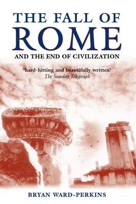 The Fall of Rome: And the End of Civilization - Ward-Perkins, Bryan