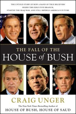 The Fall of the House of Bush: The Untold Story of How a Band of True Believers S - Unger, Craig