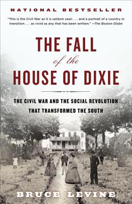The Fall of the House of Dixie: The Civil War and the Social Revolution That Transformed the South - Levine, Bruce