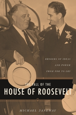 The Fall of the House of Roosevelt: Brokers of Ideas and Power from FDR to LBJ - Janeway, Michael, Professor