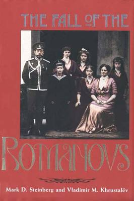 The Fall of the Romanovs: Political Dreams and Personal Struggles in a Time of Revolution - Steinberg, Mark D, Professor, and Tucker, Elizabeth (Translated by), and Khrustalev, Vladimir M