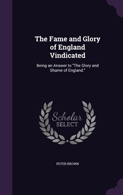 The Fame and Glory of England Vindicated: Being an Answer to the Glory and Shame of England. - Brown, Peter, Dr., (Pa