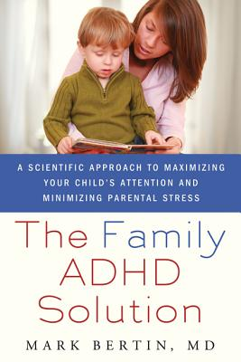 The Family ADHD Solution: A Scientific Approach to Maximizing Your Child's Attention and Minimizing Parental Stress - Bertin, Mark, Dr.