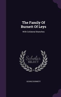 The Family of Burnett of Leys: With Collateral Branches - Burnett, George
