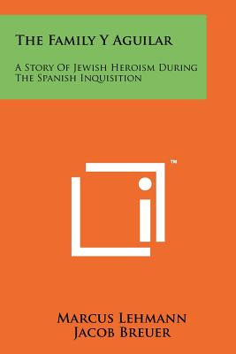 The Family y Aguilar: A Story of Jewish Heroism During the Spanish Inquisition - Lehmann, Marcus, and Breuer, Jacob (Editor)