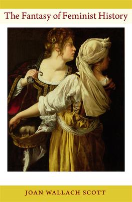 The Fantasy of Feminist History - Scott, Joan Wallach