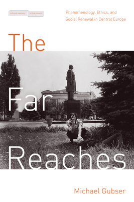 The Far Reaches: Phenomenology, Ethics, and Social Renewal in Central Europe - Gubser, Michael D