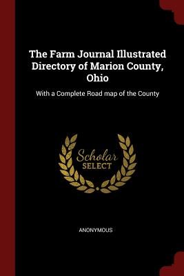 The Farm Journal Illustrated Directory of Marion County, Ohio: With a Complete Road Map of the County - Anonymous